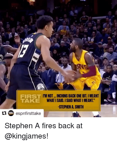 """Takeing: FIRST  TAKE  'M NOT...INCHING BACK ONE BIT.I MEANT  WHAT I SAID. I SAID WHAT I MEANT.""""  -STEPHEN A. SMITH  esnfirsttake Stephen A fires back at @kingjames!"""