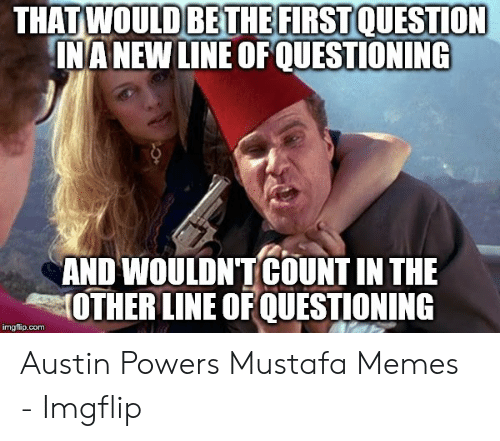 Austin Meme: FIRST  THAT WOULDBETHEF QUESTION  NA NEW LINE OFOUESTİONING  AND WOULDNTCOUNT IN THE  4력OTHER LINE OFQUESTIONING  imgflip.com Austin Powers Mustafa Memes - Imgflip
