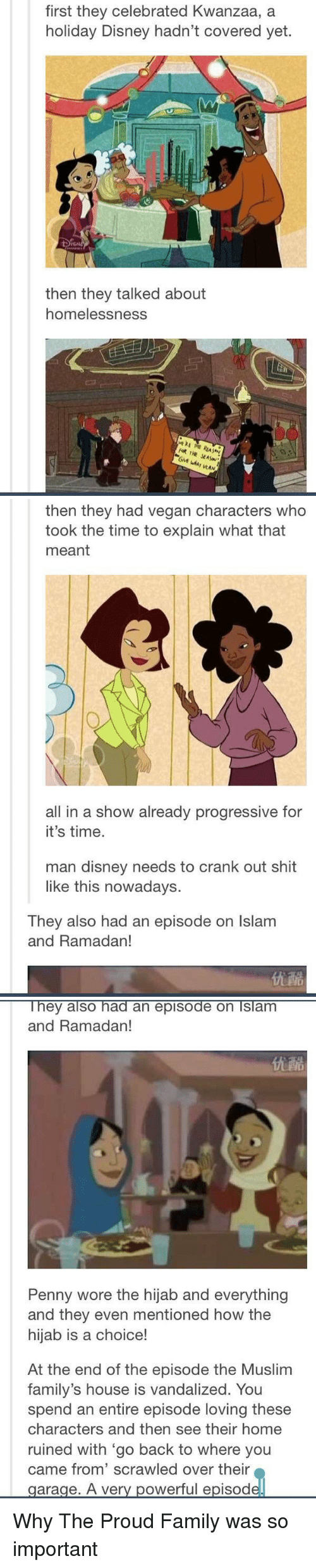 The Proud Family: first they celebrated Kwanzaa, a  holiday Disney hadn't covered yet.  then they talked about  homelessness.  THE  WAN   then they had vegan characters who  took the time to explain what that  meant  all in a show already progressive for  it's time.  man disney needs to crank out shit  like this nowadays.  They also had an episode on lslam  and Ramadan!   They also had an episode on Islam  and Ramadan!  Penny wore the hijab and everything  and they even mentioned how the  hijab is a choice!  At the end of the episode the Muslim  family's house is vandalized. You  spend an entire episode loving these  characters and then see their home  ruined with go back to where you  came from' scrawled over their  garage. A very powerful episod Why The Proud Family was so important
