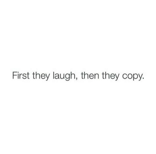 First, They, and Laugh: First they laugh, then they copy.