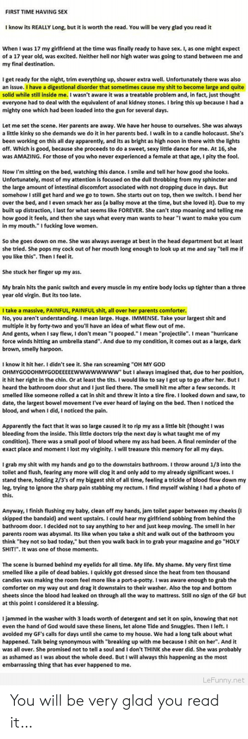 "Being Alone, Apparently, and Ass: FIRST TIME HAVING SEX  I know its REALLY Long, but it is worth the read. You will be very glad you read it  When I was 17 my girlfriend at the time was finally ready to have sex. I, as one might expect  of a 17 year old, was excited. Neither hell nor high water was going to stand between me and  my final destination.  I get ready for the night, trim everything up, shower extra well. Unfortunately there was also  an issue. I have a digestional disorder that sometimes cause my shit to become large and quite  solid while still inside me.I wasn't aware it was a treatable problem and, in fact, just thought  everyone had to deal with the equivalent of anal kidney stones. bring this up because I had a  mighty one which had been loaded into the gun for several days.  Let me set the scene. Her parents are away. We have her house to ourselves. She was always  a little kinky so she demands we do it in her parents bed. I walk in to a candle holocaust. She's  been working on this all day apparently, and its as bright as high noon in there with the lights  off. Which is good, because she proceeds to do a sweet, sexy little dance for me. At 16, she  was AMAZING. For those of you who never experienced a female at that age, I pity the fool.  Now I'm sitting on the bed, watching this dance. I smile and tell her how good she looks.  Unfortunately, most of my attention is focused on the dull throbbing from my sphincter and  the large amount of intestinal discomfort associated with not dropping duce in days. But  somehow I still get hard and we go to town. She starts out on top, then we switch. I bend her  over the bed, and I even smack her ass (a ballsy move at the time, but she loved it). Due to my  built up distraction, I last for what seems like FOREVER. She can't stop moaning and telling me  how good it feels, and then she says what every man wants to hear ""I want to make you cum  in my mouth."" I fucking love women.  So she goes down on me. She was always average at best in the head department but at least  she tried. She pops my cock out of her mouth long enough to look up at me and say ""tell me if  you like this"". Then I feel it.  She stuck her finger up my ass.  My brain hits the panic switch and every muscle in my entire body locks up tighter than a three  year old virgin. But its too late  I take a massive, PAINFUL, PAINFUL shit, all over her parents comforter.  No, you aren't understanding. I mean large. Huge. IMMENSE. Take your largest shit and  multiple it by forty-two and you'll have an idea of what flew out of me  And gents, when I say flew, I don't mean ""I pooped."" I mean ""projectile"". I mean ""hurricane  force winds hitting an umbrella stand"". And due to my condition, it comes out as a large, dark  brown, smelly harpoon  I know it hit her. I didn't see it. She ran screaming ""OH MY GOD  OHMYGODOHMYGODEEEEEwwwwwwww"" butI always imagined that, due to her position,  it hit her right in the chin. Or at least the tits. I would like to say I got up to go after her. But I  heard the bathroom door shut and I just lied there. The smell hit me after a few seconds. It  smelled like someone rolled a cat in shit and threw it into a tire fire. I looked down and saw, to  date, the largest bowel movement I've ever heard of laying on the bed. Then I noticed the  blood, and when I did, I noticed the pain.  Apparently the fact that it was so large caused it to rip my ass a little bit (thought I was  bleeding from the inside. This little doctors trip the next day is what taught me of my  condition). There was a small pool of blood where my ass had been. A final reminder of the  exact place and moment I lost my virginity. I will treasure this memory for all my days.  I grab my shit with my hands and go to the downstairs bathroom. I throw around 1/3 into the  toilet and flush, fearing any more will clog it and only add to my already significant woes. I  stand there, holding 2/3's of my biggest shit of all time, feeling a trickle of blood flow down my  leg, trying to ignore the sharp pain stabbing my rectum. I find myself wishing I had a photo of  this.  Anyway, I finish flushing my baby, clean off my hands, jam toilet paper between my cheeks (I  skipped the bandaid) and went upstairs. I could hear my girlfriend sobbing from behind the  bathroom door. I decided not to say anything to her and just keep moving. The smell in her  parents room was abysmal. Its like when you take a shit and walk out of the bathroom you  think ""hey not so bad today, but then you walk back in to grab your magazine and go ""HOLY  SHIT!"". It was one of those moments.  The scene is burned behind my eyelids for all time. My life. My shame. My very first time  smelled like a pile of dead babies. I quickly got dressed since the heat from ten thousand  candles was making the room feel more like a port-a-potty. I was aware enough to grab the  comforter on my way out and drag it downstairs to their washer. Also the top and bottom  sheets since the blood had leaked on through all the way to mattress. Still no sign of the GF but  at this point I considered it a blessing  I jammed in the washer with 3 loads worth of detergent and set it on spin, knowing that not  even the hand of God would save these linens, let alone Tide and Snuggles. Then I left. I  avoided my GF's calls for days until she came to my house. We had a long talk about what  happened. Talk being synonymous with ""breaking up with me because I shit on her. And it  was all over. She promised not to tell a soul and I don't THINK she ever did. She was probably  as ashamed as I was about the whole deed. But I will always this happening as the most  embarrassing thing that has ever happened to me  LeFunny.net You will be very glad you read it…"