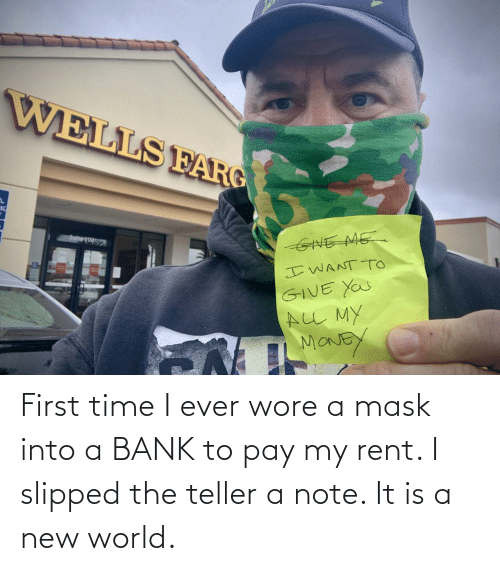 Bank: First time I ever wore a mask into a BANK to pay my rent. I slipped the teller a note. It is a new world.