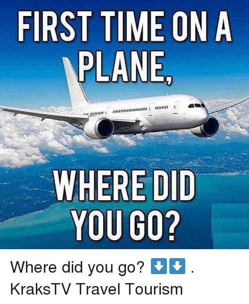 Memes, Time, and Travel: FIRST TIME ON A  PLANE  WHERE DID  YOU GO? Where did you go? ⬇️⬇️ . KraksTV Travel Tourism