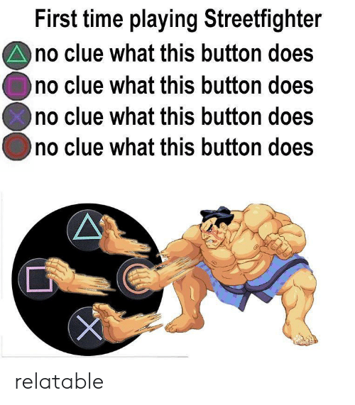 Time, Relatable, and Clue: First time playing Streetfighter  no clue what this button does  no clue what this button does  no clue what this button does  no clue what this button does relatable