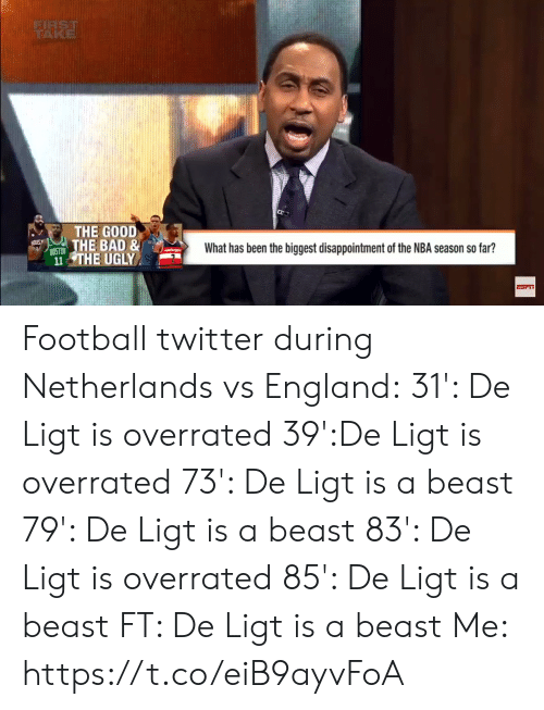 Netherlands: FIRST  TRAKE  THE GOOD  THE BAD &  What has been the biggest disappointment of the NBA season so far?  8OSTON  11 THE UGLY  e$2 Football twitter during Netherlands vs England:  31': De Ligt is overrated 39':De Ligt is overrated 73': De Ligt is a beast 79': De Ligt is a beast 83': De Ligt is overrated 85': De Ligt is a beast FT: De Ligt is a beast  Me:  https://t.co/eiB9ayvFoA