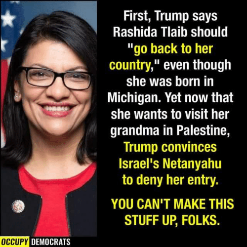 "Occupy Democrats: First, Trump says  Rashida Tlaib should  ""go back to her  country,"" even though  she was born in  Michigan. Yet now that  she wants to visit her  grandma in Palestine,  Trump convinces  Israel's Netanyahu  to deny her entry.  YOU CAN'T MAKE THIS  STUFF UP, FOLKS.  OCCUPY DEMOCRATS"