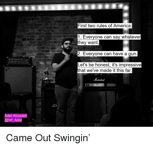 America, Gun, and Adel: First two rules of America:  1. Everyone can say whateve  they want  2. Everyone can have a gun  Let's be honest, it's impressive  that we've made it this far  Z41  Adel Alizadeh  @lnf_Adel Came Out Swingin'
