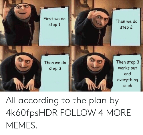 everything is ok: First we do  Then we do  step 1  step 2  4k60fpsHDR  Then step 3  Then we do  works out  step 3  and  everything  is ok All according to the plan by 4k60fpsHDR FOLLOW 4 MORE MEMES.