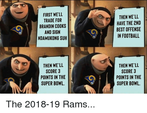 Football, Nfl, and Super Bowl: FIRST WE'LL  TRADE FOR  BRANDIN CO0KS  AND SIGN  NDAMUKONG SUH  THEN WE'LL  HAVE THE 2ND  BEST OFFENSE  IN FOOTBALL  THEN WE'LL  SCORE 3  POINTS IN THE  SUPER BOWL.  THEN WE'LL  SCORE 3  POINTS IN THE  SUPER BOWL. The 2018-19 Rams...