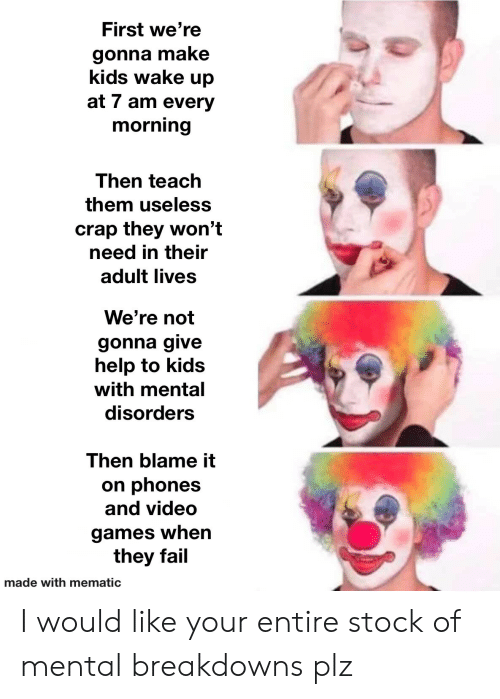 Phones: First we're  gonna make  kids wake up  at 7 am every  morning  Then teach  them useless  crap they won't  need in their  adult lives  We're not  gonna give  help to kids  with mental  disorders  Then blame it  on phones  and video  games when  they fail  made with mematic I would like your entire stock of mental breakdowns plz