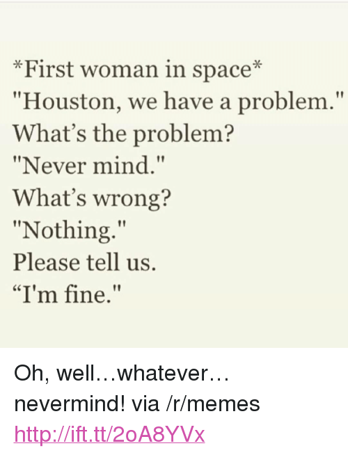 """Whats Wrong Nothing: *First woman in space*  Houston, we have a problem.""""  What's the problem?  """"Never mind.""""  What's wrong?  """"Nothing.""""  Please tell us.  """"I'm fine. <p>Oh, well&hellip;whatever&hellip;nevermind! via /r/memes <a href=""""http://ift.tt/2oA8YVx"""">http://ift.tt/2oA8YVx</a></p>"""