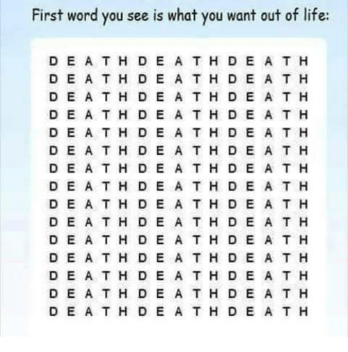 Life, Word, and Nihilist: First word you see is what you want out of life:  D E A T H D E A TH D E A T H  DE ATH DE A T H D E A T H  D EATH D E A T H D E A T H  D E A TH D E A T H D E A T H  D EA TH D E A TH D E A T H  DEA T H D E A T H D E A T H  D E A T H D E A T H D E A T H  DE A TH DE ATH DE A T H  D E A TH D E A TH D E A T H  DE A TH DE A TH D E A T H  D EATH DE A T H D E A T H  D E ATH D E A TH D E A T H  D E A TH D E A TH D E A T H  DE A TH D E A TH D E A T H  D E ATH DE ATH D E A T H