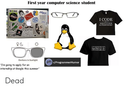 "organism: First year computer science student  NODE  I CODE  nside  php  WHATS YOUR  SUPERPOWER  78  ro gram-mer  proh-gram-er  an organism that  turns caffeine and  pizza ineo software  But fr  CO  Gel Nill US  Darkens in Sunlight  ph  Dn r/ProgrammerHumor  I'm going to apply for an  internship at Google this summer"" Dead"