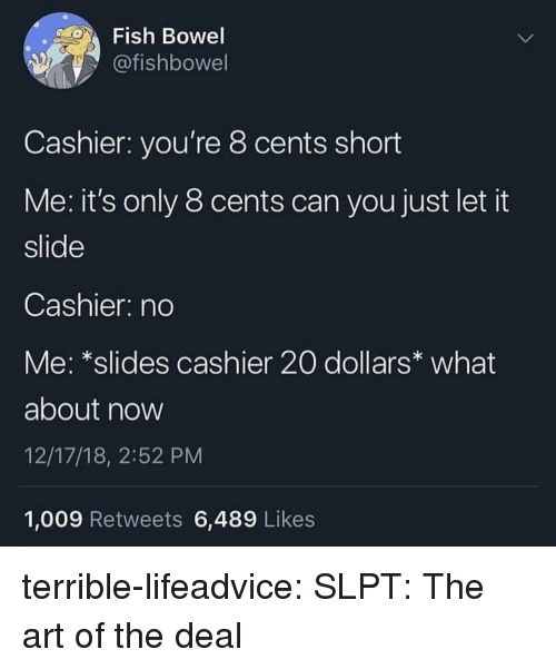 Tumblr, Blog, and Fish: Fish Bowel  @fishbowel  Cashier: you're 8 cents short  Me: it's only 8 cents can you just let it  slide  Cashier: no  Me: *slides cashier 20 dollars what  about now  12/17/18, 2:52 PM  1,009 Retweets 6,489 Likes terrible-lifeadvice:  SLPT: The art of the deal
