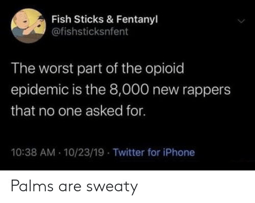 sticks: Fish Sticks & Fentanyl  @fishsticksnfent  The worst part of the opioid  epidemic is the 8,000 new rappers  that no one asked for.  10:38 AM 10/23/19 Twitter for iPhone Palms are sweaty
