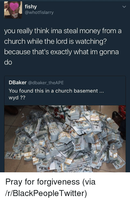 steal money: fishy  @whotfislarry  you really think ima steal money from a  church while the lord is watching?  because that's exactly what im gonna  do  DBaker @dbaker_theAPE  You found this in a church basement..  wyd??  0  100  700 <p>Pray for forgiveness (via /r/BlackPeopleTwitter)</p>