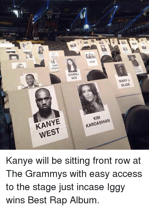 mary j: FISME  GWE  STEFA  KANYE  WEST  CHARLI  XCX.  HAMM  KARDASHIAN  MARY J  BLIGE Kanye will be sitting front row at The Grammys with easy access to the stage just incase Iggy wins Best Rap Album.