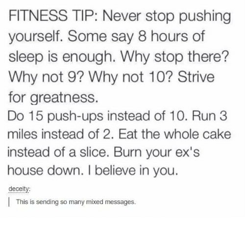 Dank, Ex's, and Run: FITNESS TIP: Never stop pushing  yourself. Some say 8 hours of  sleep is enough. Why stop there?  Why not 9? Why not 10? Strive  for greatness.  Do 15 push-ups instead of 10. Run 3  miles instead of 2. Eat the whole cake  instead of a slice. Burn your ex's  house down. I believe in you.  deceity:  This is sending so many mixed messages.