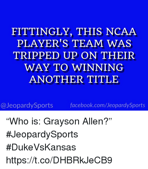 "Facebook, Sports, and Grayson Allen: FITTINGLY, THIS NCAA  PLAYER'S TEAM WAS  TRIPPED UP ON THEIR  WAY TO WINNING  ANOTHER TITLE  @JeopardySports facebook.com/JeopardySports ""Who is: Grayson Allen?"" #JeopardySports #DukeVsKansas https://t.co/DHBRkJeCB9"