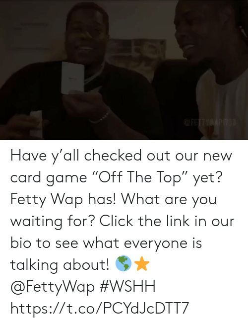 "Click, Fetty Wap, and Wshh: FITYAPIT3 Have y'all checked out our new card game ""Off The Top"" yet? Fetty Wap has! What are you waiting for? Click the link in our bio to see what everyone is talking about! 🌎⭐️ @FettyWap #WSHH https://t.co/PCYdJcDTT7"