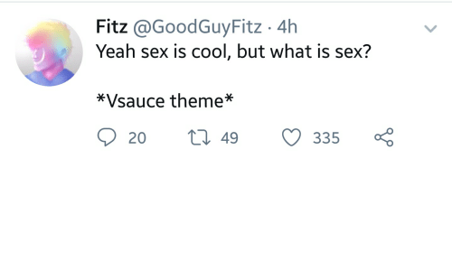 Sex, Yeah, and Cool: Fitz @GoodGuyFitz 4h  Yeah sex is cool, but what is sex?  *Vsauce theme*  t 49  20  335