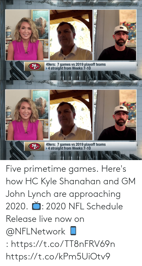 john: Five primetime games.  Here's how HC Kyle Shanahan and GM John Lynch are approaching 2020.  📺: 2020 NFL Schedule Release live now on @NFLNetwork 📱:https://t.co/TT8nFRV69n https://t.co/kPm5UiOtv9
