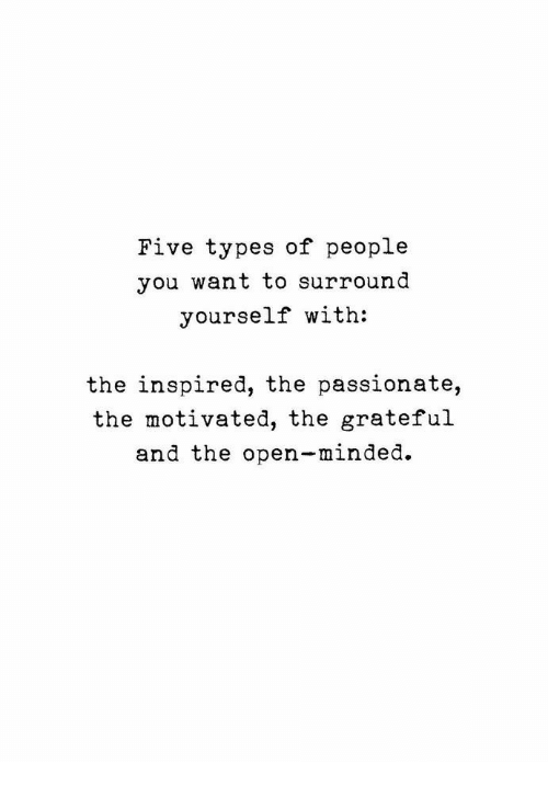 Passionate, Open, and The Open: Five types of people  you want to surround  yourself with:  the inspired, the passionate,  the motivated, the grateful  and the open-minded.