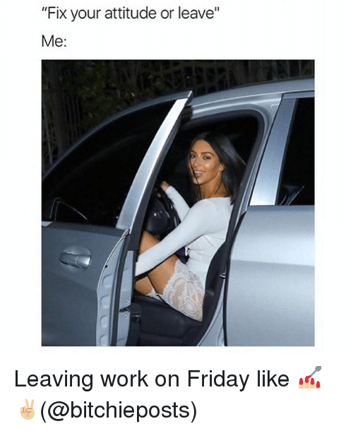 """Friday, Memes, and Work: """"Fix your attitude or leave""""  Me: Leaving work on Friday like 💅🏼✌🏼(@bitchieposts)"""