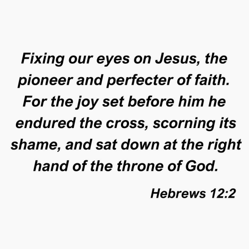 God, Jesus, and Cross: Fixing our eyes on Jesus, the  pioneer and perfecter of faith.  For the joy set before him he  endured the cross, scorning its  shame, and sat down at the right  hand of the throne of God.  Hebrews 12:2