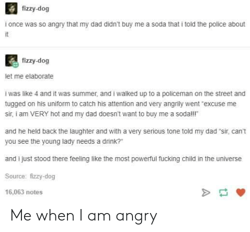 "Dad, Fucking, and Police: fizzy-dog  i once was so angry that my dad didn't buy me a soda that i told the police about  fizzy-dog  let me elaborate  i was like 4 and it was summer, and i walked up to a policeman on the street and  tugged on his uniform to catch his attention and very angrily went ""excuse me  sir, i am VERY hot and my dad doesn't want to buy me a sodal!  and he held back the laughter and with a very serious tone told my dad ""sir, can't  you see the young lady needs a drink?""  and i just stood there feeling like the most powerful fucking child in the universe  Source: fizzy-dog  16,063 notes Me when I am angry"
