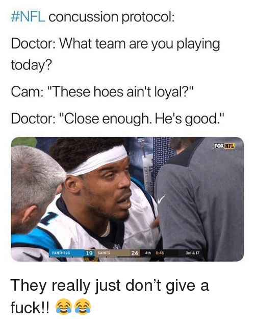 """Concussion: FL concussion protocol:  Doctor: What team are you playing  today?  Cam:""""These hoes ain't loyal?""""  Doctor: """"Close enough. He's good.""""  FoX  NFL  19 SAINTS  24 4th 8:46  3rd & 17  PANTHERS They really just don't give a fuck!! 😂😂"""