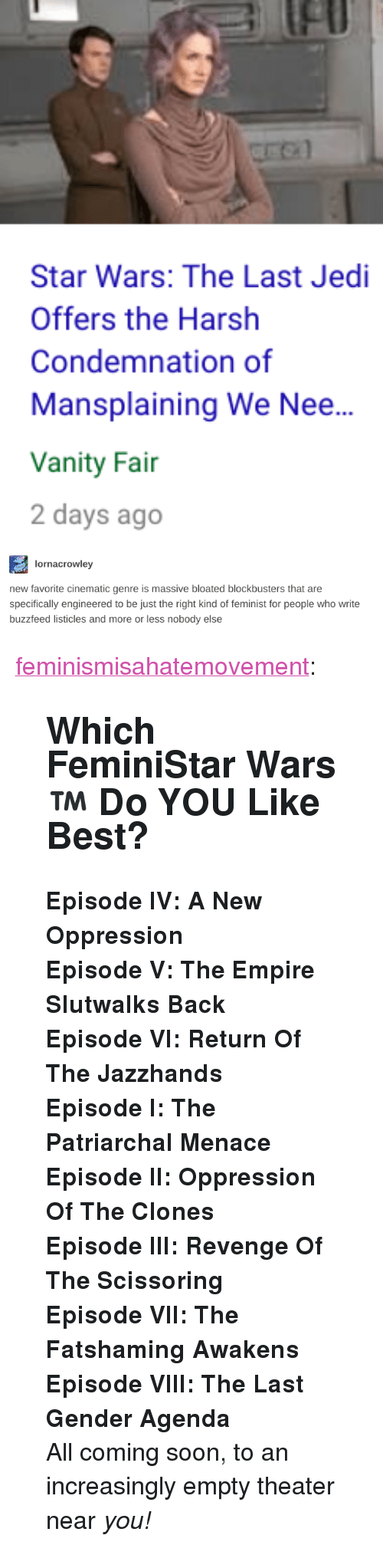 """Empire, Jedi, and Revenge: fl  Star Wars: The Last Jedi  Offers the Harsh  Condemnation of  Mansplaining We Nee...  Vanity Fai  2 days ago   lornacrowley  new favorite cinematic genre is massive bloated blockbusters that are  specifically engineered to be just the right kind of feminist for people who write  buzzfeed listicles and more or less nobody else <p><a href=""""http://feminismisahatemovement.tumblr.com/post/168692515648/which-feministar-wars-do-you-like-best"""" class=""""tumblr_blog"""">feminismisahatemovement</a>:</p>  <blockquote><h2><b>Which FeminiStar Wars™   Do YOU Like Best?<br/></b></h2><p><b>Episode IV: A New Oppression</b></p><p><b>Episode V: The Empire Slutwalks Back</b></p><p><b>Episode VI: Return Of The Jazzhands</b></p><p><b>Episode I: The Patriarchal Menace</b></p><p><b>Episode II: Oppression Of The Clones<br/></b></p><p><b>Episode III: Revenge Of The Scissoring</b></p><p><b>Episode VII: The Fatshaming Awakens</b></p><p><b>Episode VIII: The Last Gender Agenda<br/></b></p><p>All coming soon, to an increasingly empty theater near <i>you!</i><br/></p></blockquote>"""