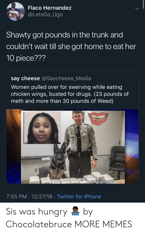 say cheese: Flaco Hernandez  @LetsGo_Ugo  Shawty got pounds in the trunk and  couldn't wait till she got home to eat her  10 piece???  say cheese @Saycheese_Media  Women pulled over for swerving while eating  chicken wings, busted for drugs. (23 pounds of  meth and more than 30 pounds of Weed)  7:55 PM. 12/27/18 Twitter for iPhone Sis was hungry 🤷🏿‍♂️ by Chocolatebruce MORE MEMES