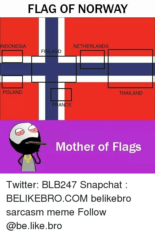 Thailande: FLAG OF NORWAY  INDONESIA  NETHERLANDS  ILAN  POLAND  THAILAND  Mother of Flags Twitter: BLB247 Snapchat : BELIKEBRO.COM belikebro sarcasm meme Follow @be.like.bro