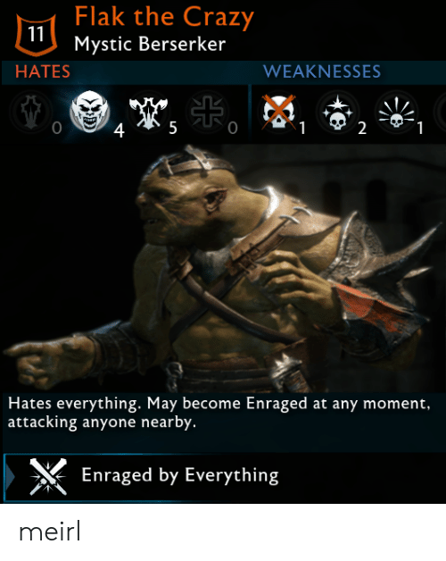 berserker: Flak the Crazy  Mystic Berserker  HATES  WEAKNESSES  0  2  Hates everything. May become Enraged at any moment,  attacking anyone nearby.  Enraged by Everything meirl