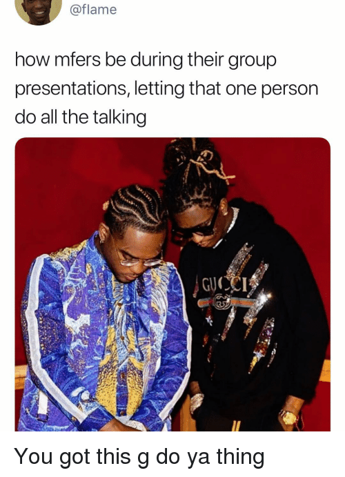 Dank Memes, All The, and How: @flame  how mfers be during their group  presentations, letting that one person  do all the talking You got this g do ya thing