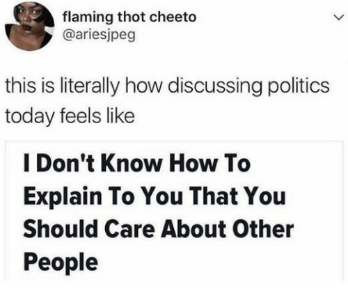 Politics, Thot, and How To: flaming thot cheeto  @ariesjpeg  this is literally how discussing politics  today feels like  I Don't Know How To  Explain To You That You  Should Care About Other  People