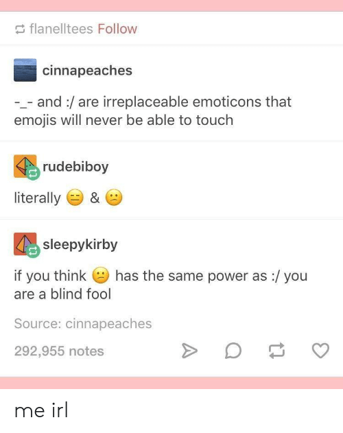 Emojis, Power, and Never: flanelltees Follow  cinnapeaches  and:/are irreplaceable emoticons that  emojis will never be able to touch  rudebiboy  literally  &  sleepykirby  has the same power as:/ you  if you think  are a blind fool  Source: cinnapeaches  292,955 notes me irl