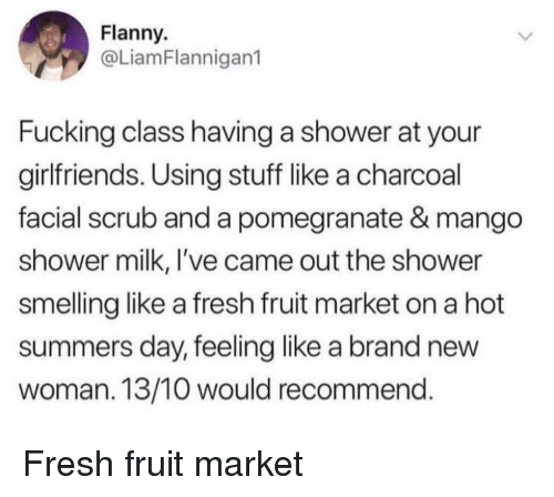 Fresh, Fucking, and Shower: Flanny.  @LiamFlannigan1  Fucking class having a shower at your  girlfriends. Using stuff like a charcoal  facial scrub and a pomegranate & mango  shower milk, I've came out the shower  smelling like a fresh fruit market on a hot  summers day, feeling like a brand new  woman. 13/10 would recommend Fresh fruit market