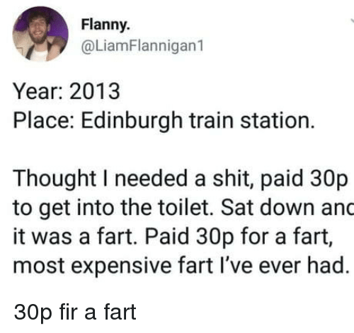Shit, Train, and Thought: Flanny  @LiamFlannigan1  Year: 2013  Place: Edinburgh train station.  Thought I needed a shit, paid 30p  to get into the toilet. Sat down and  it was a fart. Paid 30p for a fart,  most expensive fart I've ever had. 30p fir a fart