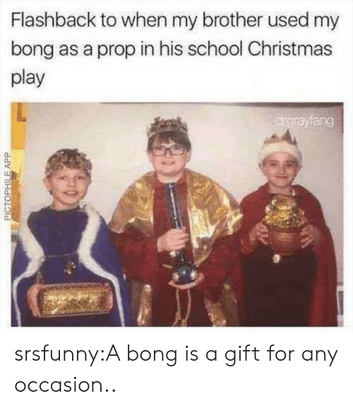 Bong: Flashback to when my brother used my  bong as a prop in his school Christmas  play  drgrayfang  PICTOPHILEAPP srsfunny:A bong is a gift for any occasion..