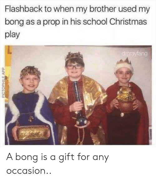 Bong: Flashback to when my brother used my  bong as a prop in his school Christmas  play  drgrayfang  PICTOPHILEAPP A bong is a gift for any occasion..
