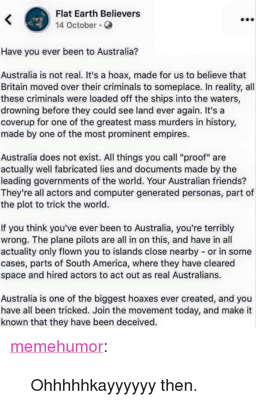 "America, Friends, and Tumblr: Flat Earth Believers  14 October.  Have you ever been to Australia?  Australia is not real. It's a hoax, made for us to believe that  Britain moved over their criminals to someplace. In reality, all  these criminals were loaded off the ships into the waters,  drowning before they could see land ever again. It's a  coverup for one of the greatest mass murders in history,  made by one of the most prominent empires.  Australia does not exist. All things you call ""proof"" are  actually well fabricated lies and documents made by the  leading governments of the world. Your Australian friends?  They're all actors and computer generated personas, part of  the plot to trick the world.  If you think you've ever been to Australia, you're terribly  wrong. The plane pilots are all in on this, and have in all  actuality only flown you to islands close nearby or in some  cases, parts of South America, where they have cleared  space and hired actors to act out as real Australians.  Australia is one of the biggest hoaxes ever created, and you  have all been tricked. Join the movement today, and make it  known that they have been deceived. <p><a href=""http://memehumor.net/post/172707163523/ohhhhhkayyyyyy-then"" class=""tumblr_blog"">memehumor</a>:</p>  <blockquote><p>Ohhhhhkayyyyyy then.</p></blockquote>"