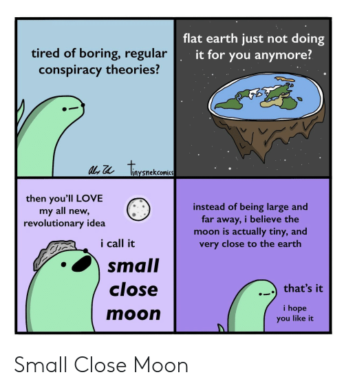 Flat Earth: flat earth just not doing  tired of boring, regular  conspiracy theories?  it for you anymore?  tonenckaea  liaysnekcomics  then you'll LOVE  my all new,  revolutionary idea  instead of being large and  far away, i believe the  moon is actually tiny, and  very close to the earth  i call it  small  close  that's it  i hope  moon  you like it Small Close Moon