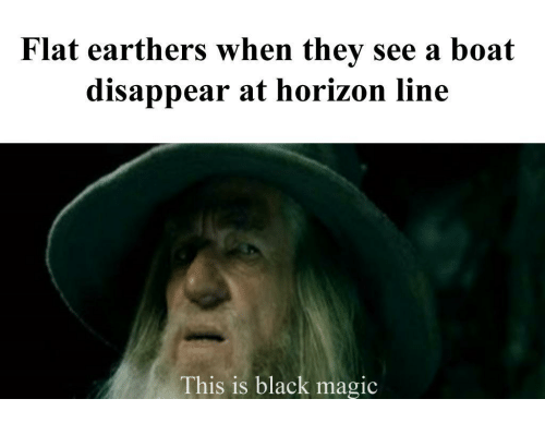 Black, Magic, and Boat: Flat earthers when they see a boat  disappear at horizon line  This is black magic