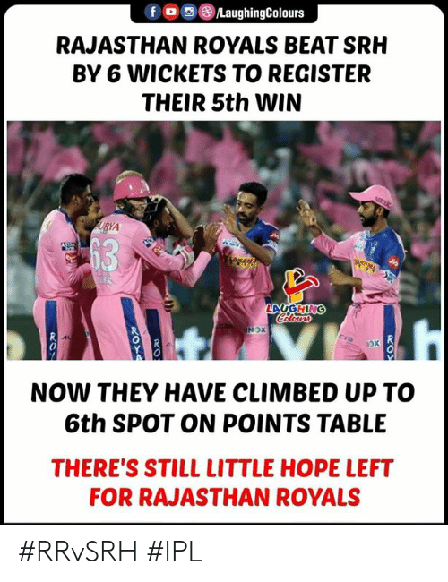 Royals, Hope, and Indianpeoplefacebook: fLaughingColours  RAJASTHAN ROYALS BEAT SRH  BY 6 WICKETS TO REGISTER  THEIR 5th WIN  0  0  0  NOW THEY HAVE CLIMBED UP TO  6th SPOT ON POINTS TABLE  THERE'S STILL LITTLE HOPE LEFT  FOR RAJASTHAN ROYALS #RRvSRH #IPL