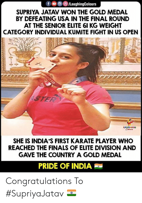 Finals, Congratulations, and India: fLaughingColours  SUPRIYA JATAV WON THE GOLD MEDAL  BY DEFEATING USA IN THE FINAL ROUND  AT THE SENIOR ELITE 61 KG WEIGHT  CATEGORY INDIVIDUAL KUMITE FIGHT IN US OPEN  LA  SHE IS INDIA'S FIRST KARATE PLAYER WHO  REACHED THE FINALS OF ELITE DIVISION AND  GAVE THE COUNTRY A GOLD MEDAL  PRIDE OF INDIA Congratulations To #SupriyaJatav 🇮🇳