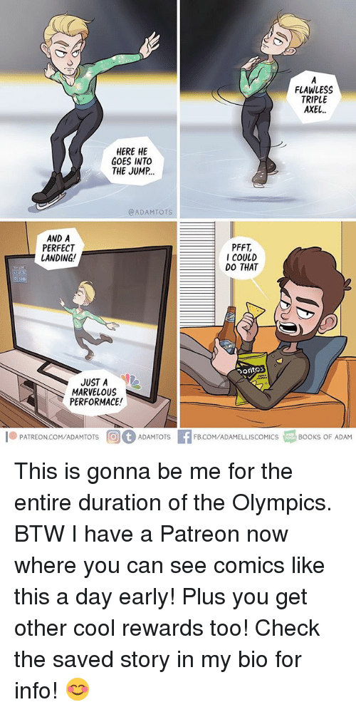 Memes, Cool, and Marvelous: FLAWLESS  TRIPLE  AXEL  HERE HE  GOES INTO  THE JUMP.  @ADAMTOTS  AND A  PERFECT  LANDING!  PFFT  COULD  DO THAT  71%  oritos  リし  JUST A  MARVELOUS  PERFORMACE!  l® PATREONCOM/ADAMTOTS  回0ADAMTOTS  EF&COM/ADAMELLISCOMCS  るBOOKS OF ADAM This is gonna be me for the entire duration of the Olympics. BTW I have a Patreon now where you can see comics like this a day early! Plus you get other cool rewards too! Check the saved story in my bio for info! 😊