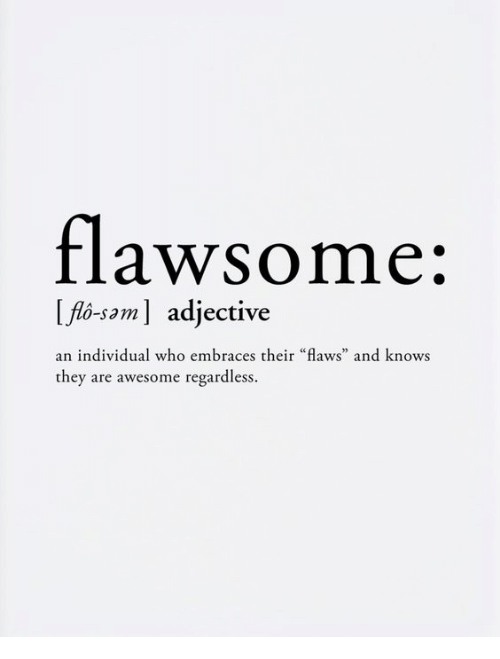 "Awesome, Who, and Saml: flawsome:  Ifo-  -saml adjective  an individual who embraces their ""flaws"" and knows  they are awesome regardless."