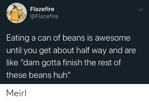"Until You: Flazefire  @Flazefire  Eating a can of beans is awesome  until you get about half way and are  like ""dam gotta finish the rest of  these beans huh"" Meirl"
